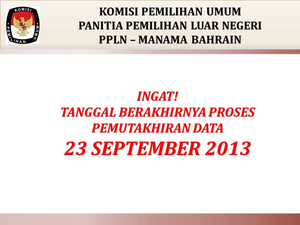 INGAT! TANGGAL BERAKHIRNYA PROSES PEMUTAKHIRAN DATA 23 SEPTEMBER 2013 KOMISI PEMILIHAN UMUM PANITIA PEMILIHAN LUAR NEGERI PPLN – MANAMA BAHRAIN