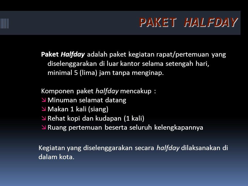PAKET HALFDAY Paket Halfday adalah paket kegiatan rapat/pertemuan yang diselenggarakan di luar kantor selama setengah hari, minimal 5 (lima) jam tanpa