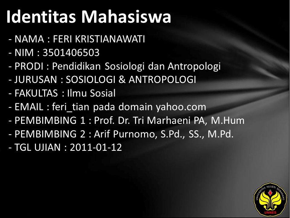 Identitas Mahasiswa - NAMA : FERI KRISTIANAWATI - NIM : 3501406503 - PRODI : Pendidikan Sosiologi dan Antropologi - JURUSAN : SOSIOLOGI & ANTROPOLOGI - FAKULTAS : Ilmu Sosial - EMAIL : feri_tian pada domain yahoo.com - PEMBIMBING 1 : Prof.