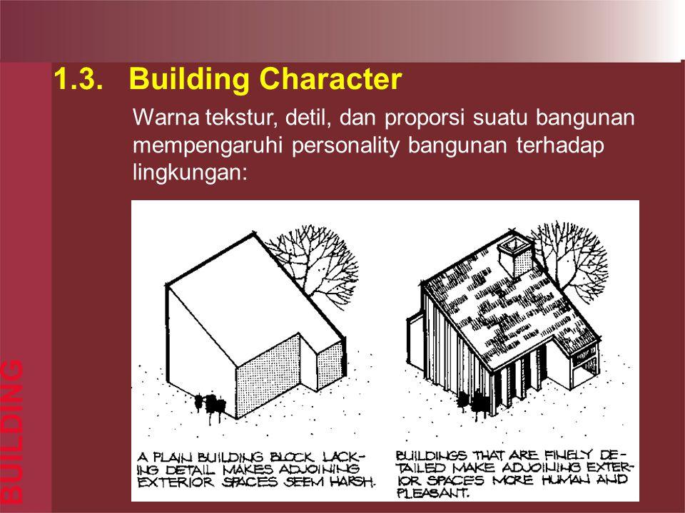 1.3. Building Character BUILDING Warna tekstur, detil, dan proporsi suatu bangunan mempengaruhi personality bangunan terhadap lingkungan: