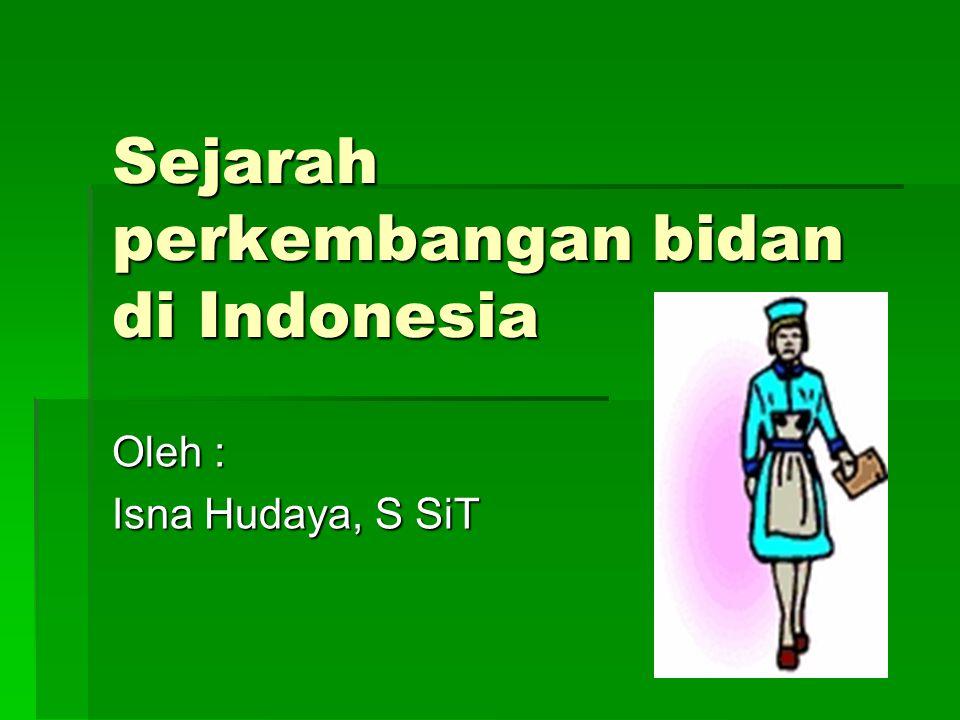 Sejarah perkembangan bidan di Indonesia Oleh : Isna Hudaya, S SiT