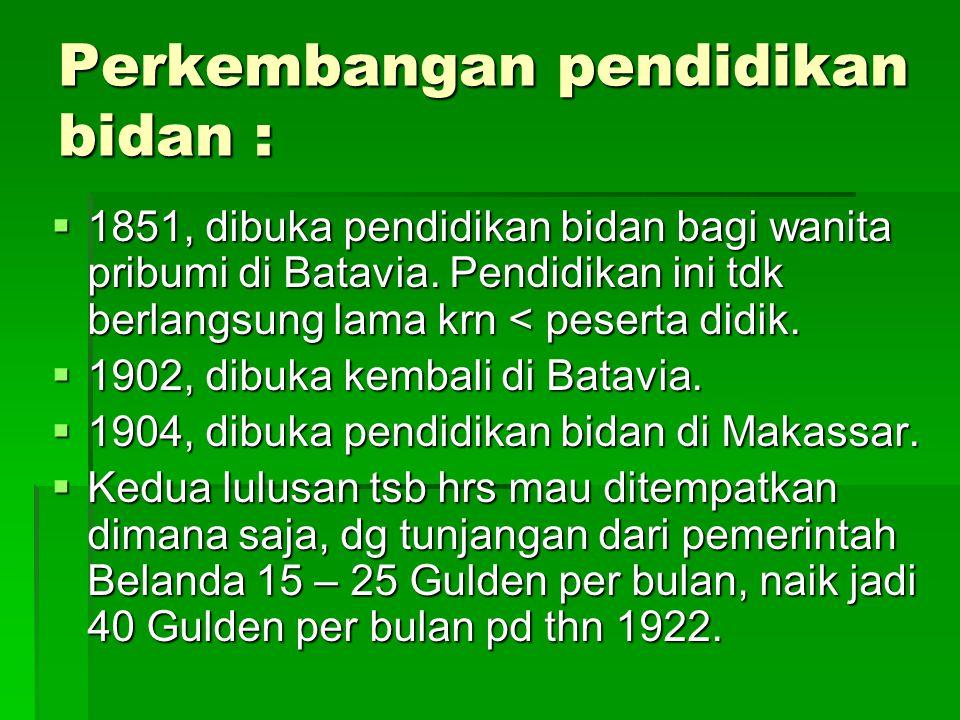Perkembangan pendidikan bidan :  1851, dibuka pendidikan bidan bagi wanita pribumi di Batavia. Pendidikan ini tdk berlangsung lama krn < peserta didi