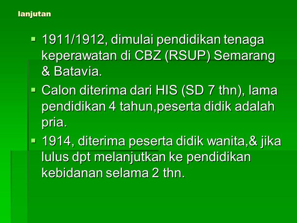 lanjutan  1911/1912, dimulai pendidikan tenaga keperawatan di CBZ (RSUP) Semarang & Batavia.  Calon diterima dari HIS (SD 7 thn), lama pendidikan 4