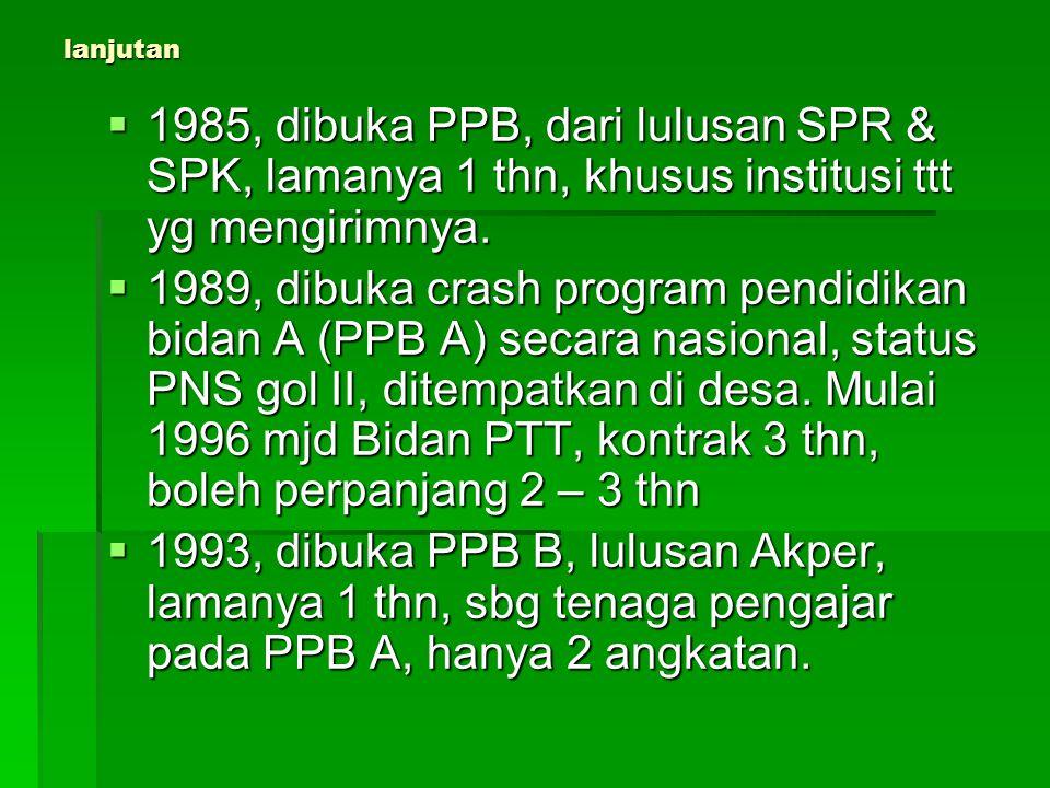 lanjutan  1985, dibuka PPB, dari lulusan SPR & SPK, lamanya 1 thn, khusus institusi ttt yg mengirimnya.  1989, dibuka crash program pendidikan bidan