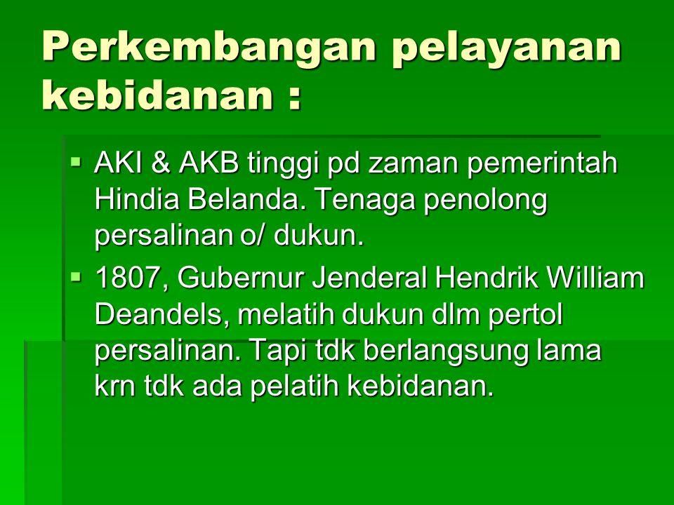 Perkembangan pelayanan kebidanan :  AKI & AKB tinggi pd zaman pemerintah Hindia Belanda. Tenaga penolong persalinan o/ dukun.  1807, Gubernur Jender