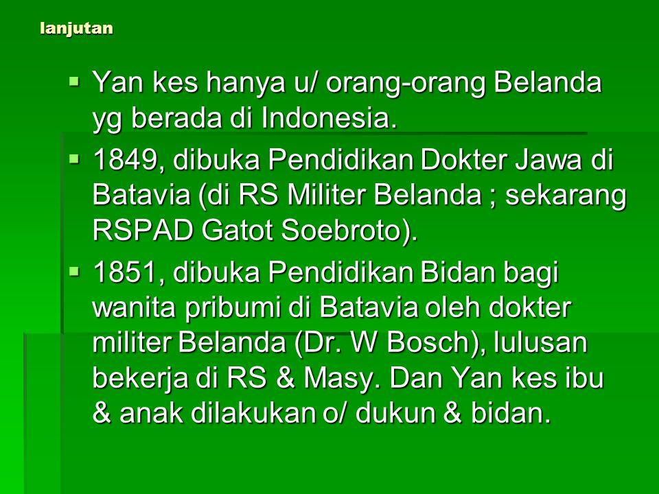 lanjutan  Yan kes hanya u/ orang-orang Belanda yg berada di Indonesia.  1849, dibuka Pendidikan Dokter Jawa di Batavia (di RS Militer Belanda ; seka