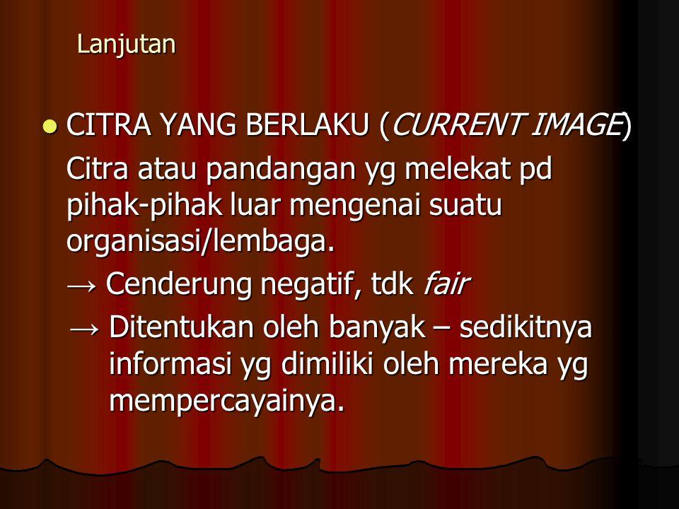 Lanjutan CITRA YANG BERLAKU (CURRENT IMAGE) CITRA YANG BERLAKU (CURRENT IMAGE) Citra atau pandangan yg melekat pd pihak-pihak luar mengenai suatu orga