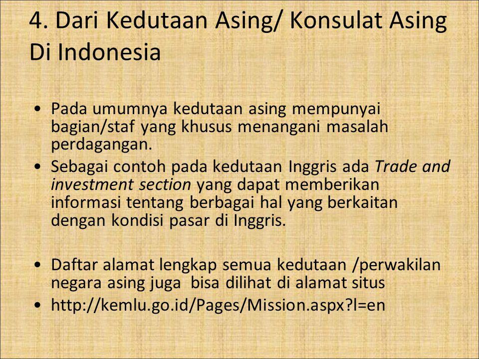 4. Dari Kedutaan Asing/ Konsulat Asing Di Indonesia Pada umumnya kedutaan asing mempunyai bagian/staf yang khusus menangani masalah perdagangan. Sebag