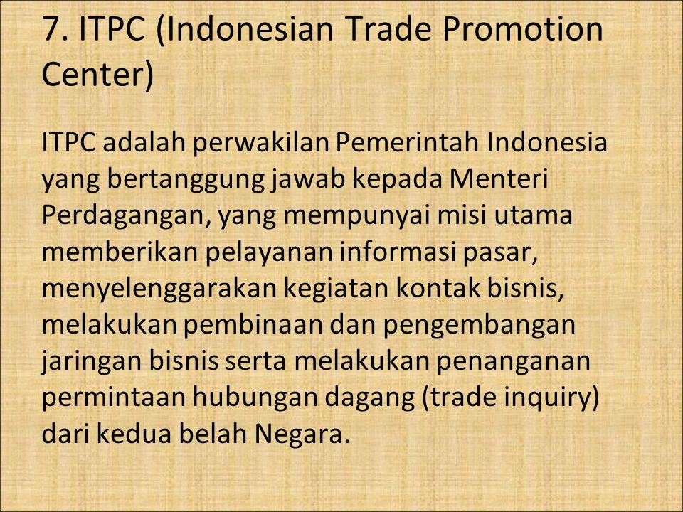 7. ITPC (Indonesian Trade Promotion Center) ITPC adalah perwakilan Pemerintah Indonesia yang bertanggung jawab kepada Menteri Perdagangan, yang mempun