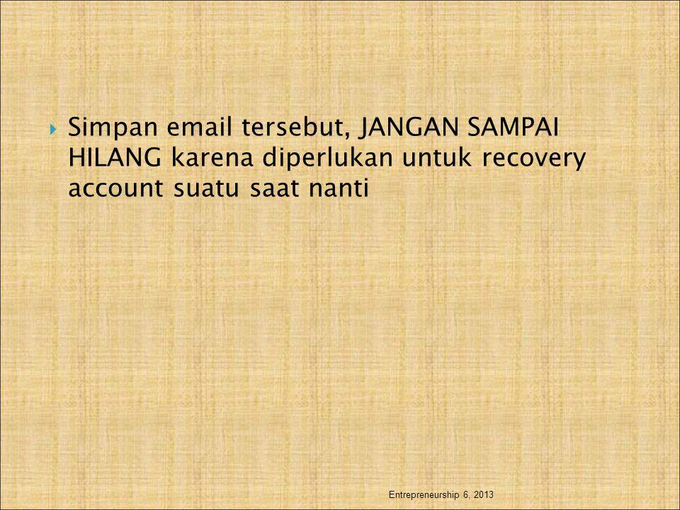  Simpan email tersebut, JANGAN SAMPAI HILANG karena diperlukan untuk recovery account suatu saat nanti Entrepreneurship 6, 2013
