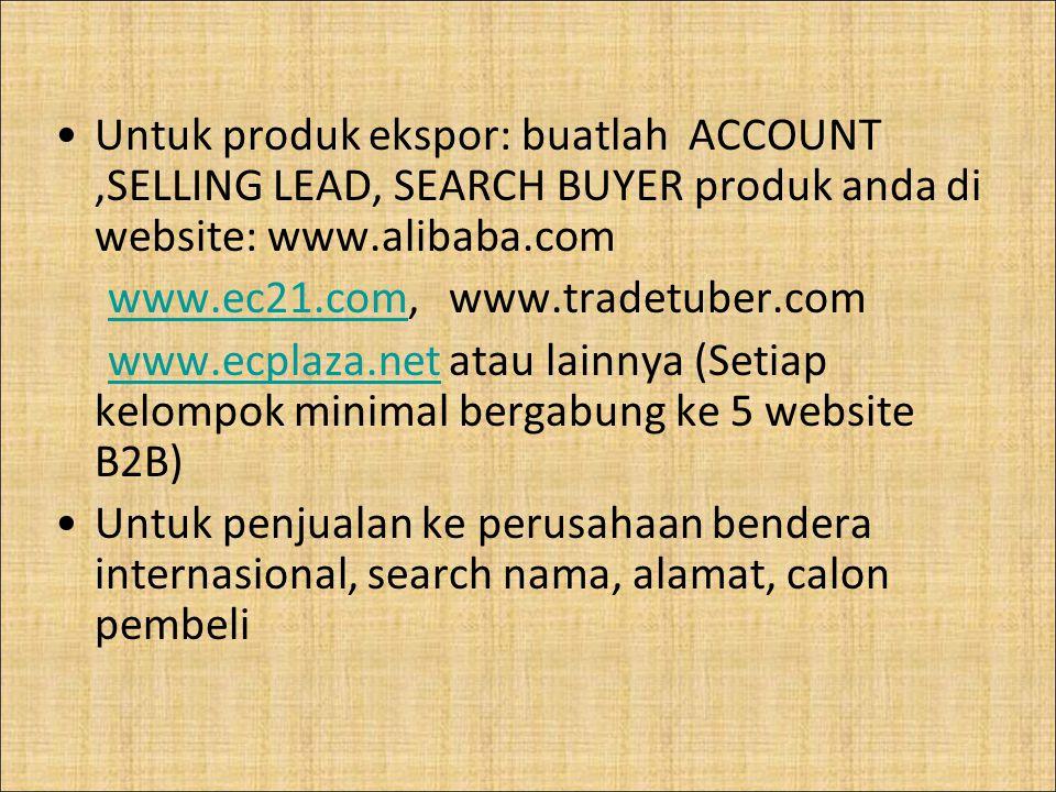 Untuk produk ekspor: buatlah ACCOUNT,SELLING LEAD, SEARCH BUYER produk anda di website: www.alibaba.com www.ec21.com, www.tradetuber.comwww.ec21.com w