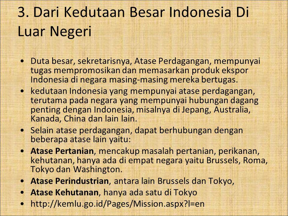 3. Dari Kedutaan Besar Indonesia Di Luar Negeri Duta besar, sekretarisnya, Atase Perdagangan, mempunyai tugas mempromosikan dan memasarkan produk eksp