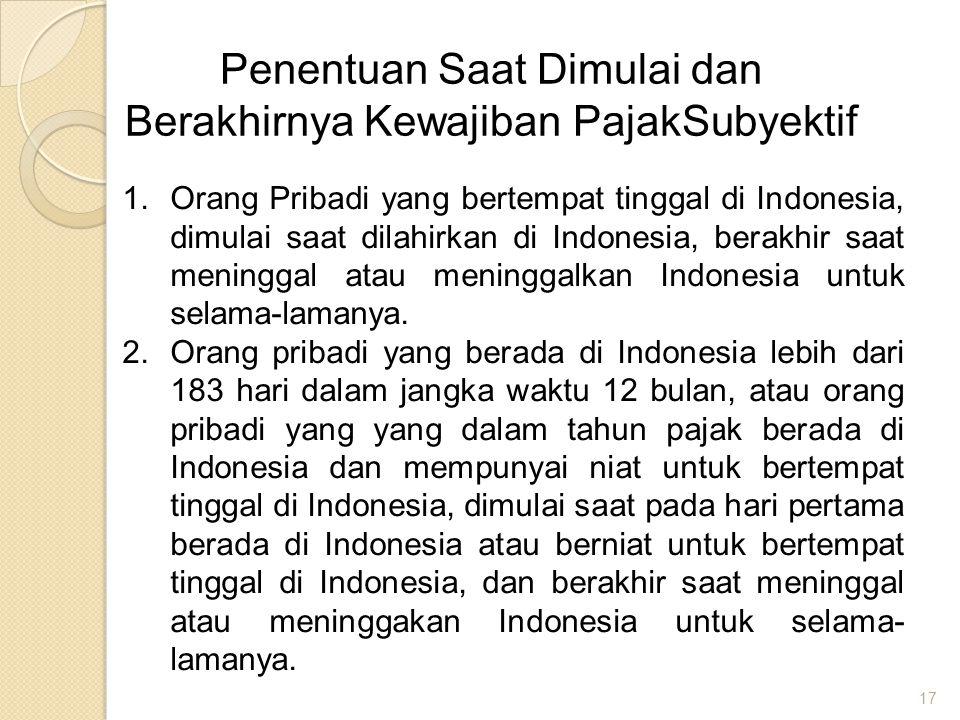 17 Penentuan Saat Dimulai dan Berakhirnya Kewajiban PajakSubyektif 1.Orang Pribadi yang bertempat tinggal di Indonesia, dimulai saat dilahirkan di Ind