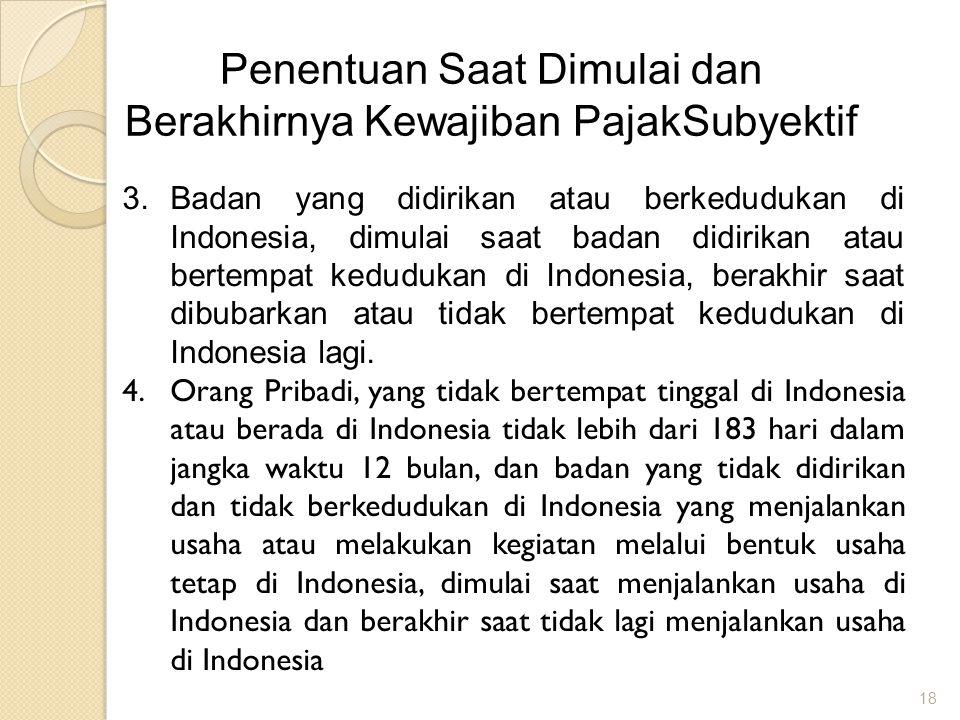18 Penentuan Saat Dimulai dan Berakhirnya Kewajiban PajakSubyektif 3.Badan yang didirikan atau berkedudukan di Indonesia, dimulai saat badan didirikan