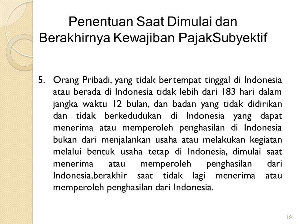 19 Penentuan Saat Dimulai dan Berakhirnya Kewajiban PajakSubyektif 5.Orang Pribadi, yang tidak bertempat tinggal di Indonesia atau berada di Indonesia