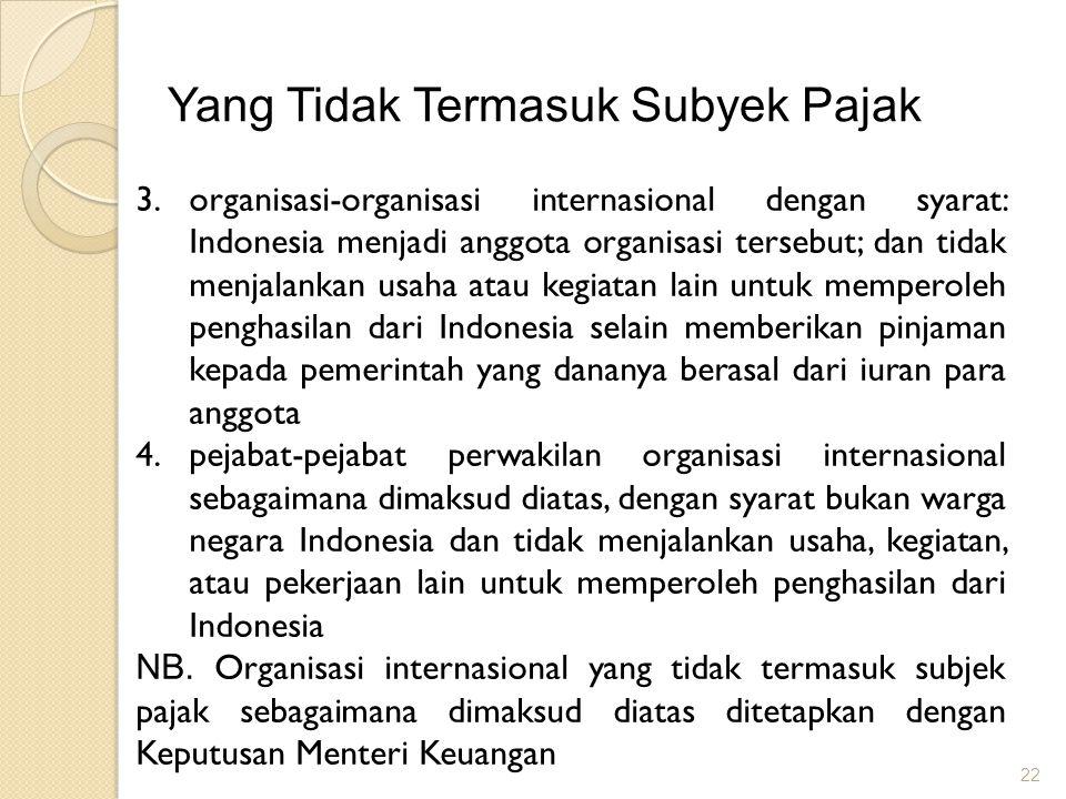22 Yang Tidak Termasuk Subyek Pajak 3.organisasi-organisasi internasional dengan syarat: Indonesia menjadi anggota organisasi tersebut; dan tidak menj