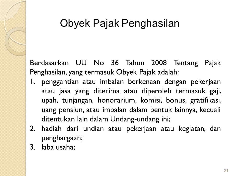 24 Obyek Pajak Penghasilan Berdasarkan UU No 36 Tahun 2008 Tentang Pajak Penghasilan, yang termasuk Obyek Pajak adalah: 1.penggantian atau imbalan ber