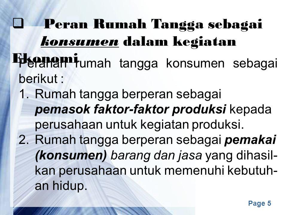 Page 5  Peran Rumah Tangga sebagai konsumen dalam kegiatan Ekonomi Peranan rumah tangga konsumen sebagai berikut : 1.Rumah tangga berperan sebagai pemasok faktor-faktor produksi kepada perusahaan untuk kegiatan produksi.