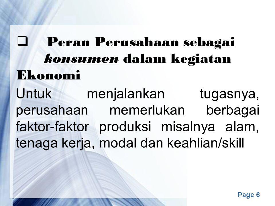 Page 6  Peran Perusahaan sebagai konsumen dalam kegiatan Ekonomi Untuk menjalankan tugasnya, perusahaan memerlukan berbagai faktor-faktor produksi misalnya alam, tenaga kerja, modal dan keahlian/skill