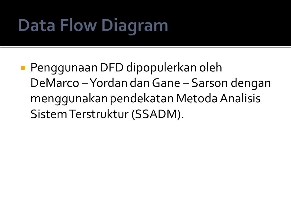  Penggunaan DFD dipopulerkan oleh DeMarco – Yordan dan Gane – Sarson dengan menggunakan pendekatan Metoda Analisis Sistem Terstruktur (SSADM).