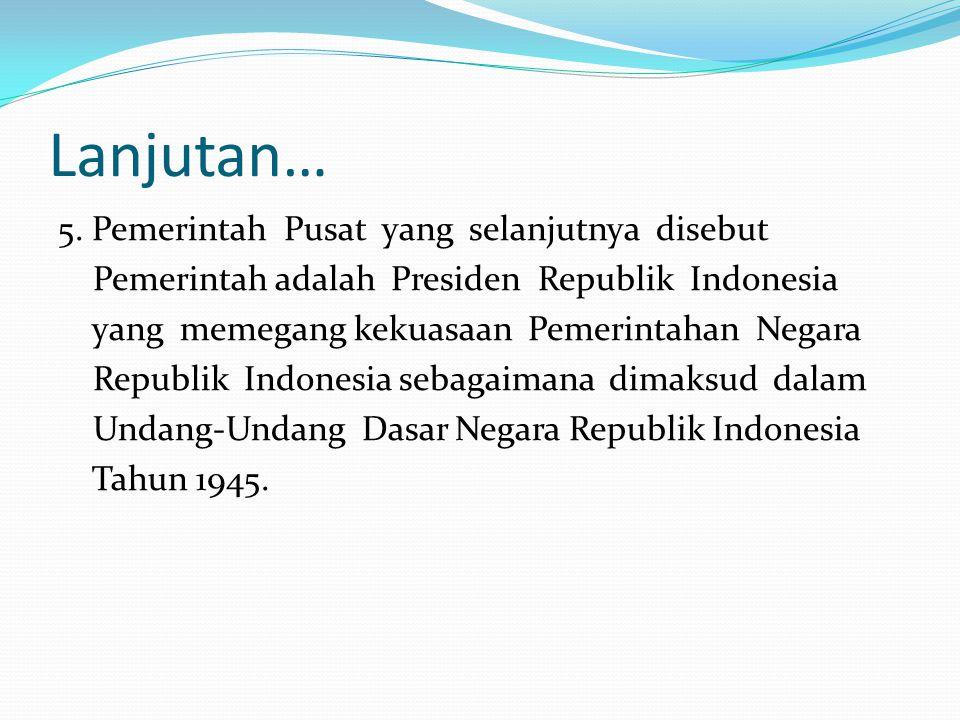 Lanjutan… 5. Pemerintah Pusat yang selanjutnya disebut Pemerintah adalah Presiden Republik Indonesia yang memegang kekuasaan Pemerintahan Negara Repub