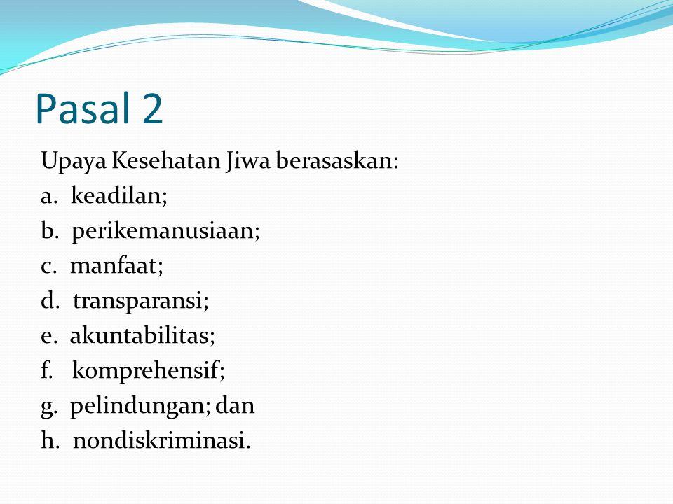 Pasal 2 Upaya Kesehatan Jiwa berasaskan: a. keadilan; b. perikemanusiaan; c. manfaat; d. transparansi; e. akuntabilitas; f. komprehensif; g. pelindung
