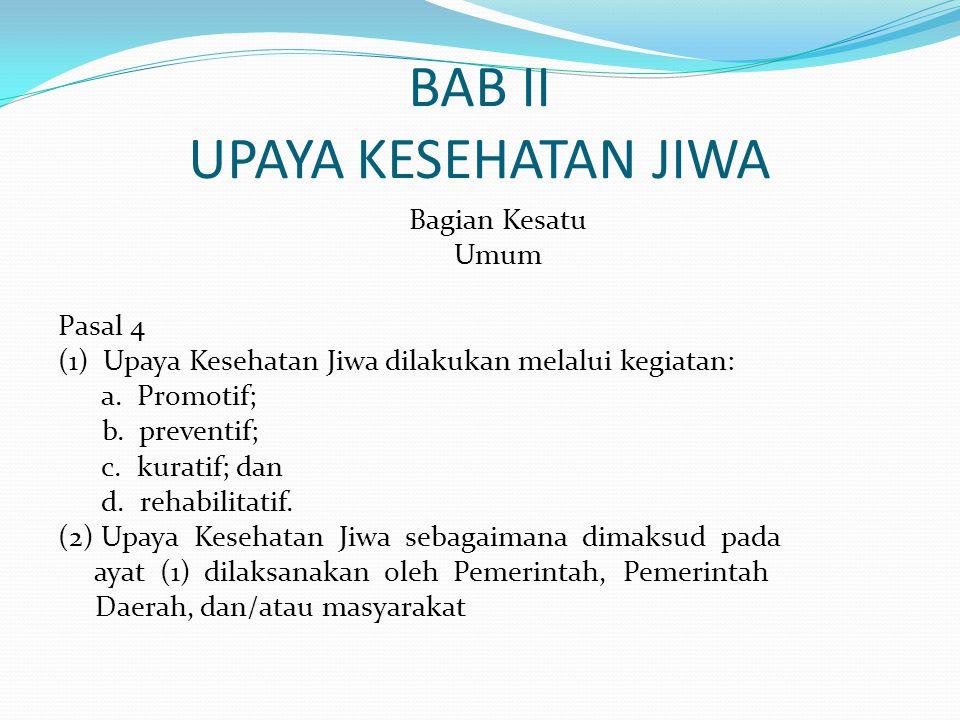 BAB II UPAYA KESEHATAN JIWA Bagian Kesatu Umum Pasal 4 (1) Upaya Kesehatan Jiwa dilakukan melalui kegiatan: a. Promotif; b. preventif; c. kuratif; dan