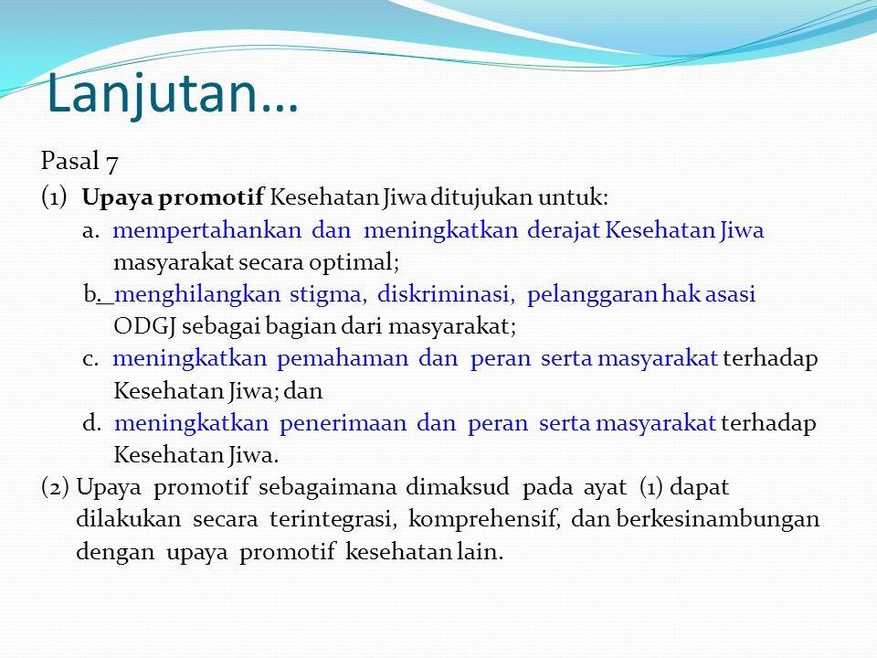 Lanjutan… Pasal 7 (1) Upaya promotif Kesehatan Jiwa ditujukan untuk: a. mempertahankan dan meningkatkan derajat Kesehatan Jiwa masyarakat secara optim