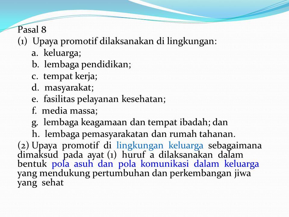 Pasal 8 (1) Upaya promotif dilaksanakan di lingkungan: a. keluarga; b. lembaga pendidikan; c. tempat kerja; d. masyarakat; e. fasilitas pelayanan kese