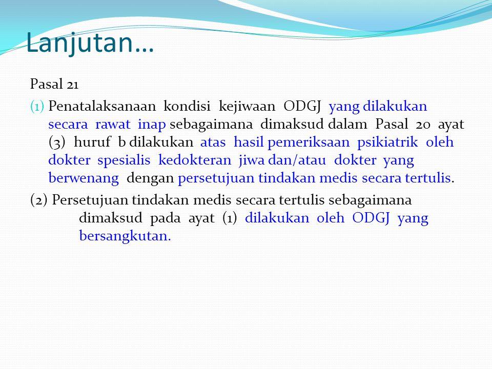 Lanjutan… Pasal 21 (1) Penatalaksanaan kondisi kejiwaan ODGJ yang dilakukan secara rawat inap sebagaimana dimaksud dalam Pasal 20 ayat (3) huruf b dil