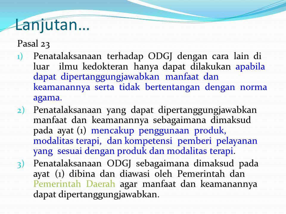 Lanjutan… Pasal 23 1) Penatalaksanaan terhadap ODGJ dengan cara lain di luar ilmu kedokteran hanya dapat dilakukan apabila dapat dipertanggungjawabkan