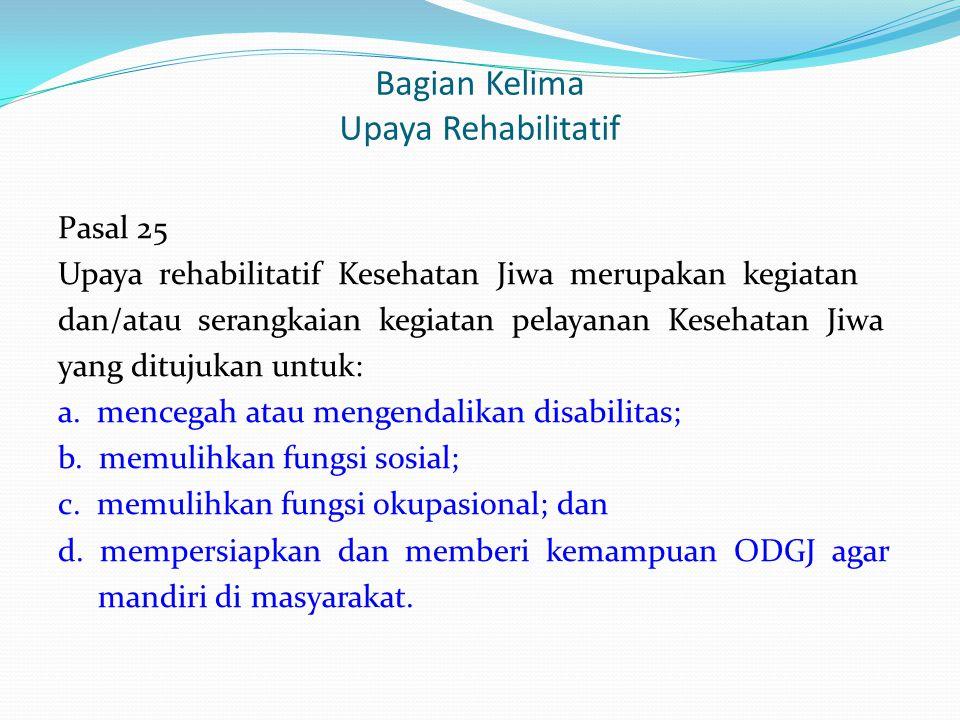 Bagian Kelima Upaya Rehabilitatif Pasal 25 Upaya rehabilitatif Kesehatan Jiwa merupakan kegiatan dan/atau serangkaian kegiatan pelayanan Kesehatan Jiw