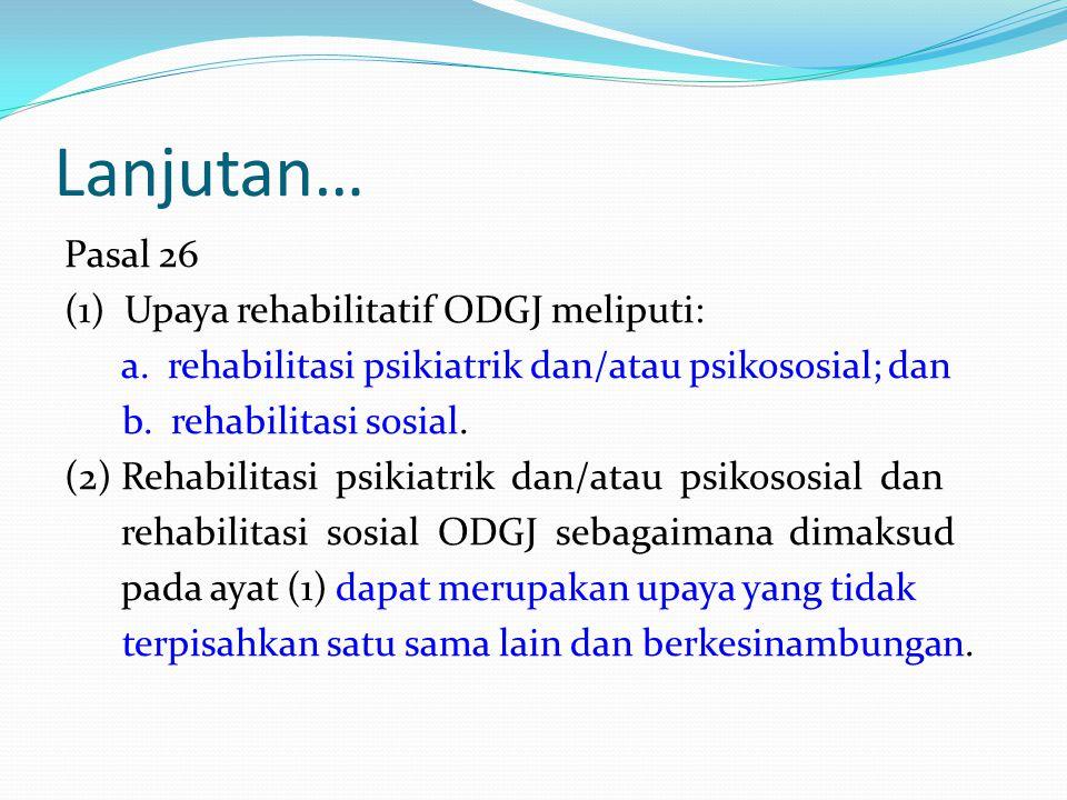 Lanjutan… Pasal 26 (1) Upaya rehabilitatif ODGJ meliputi: a. rehabilitasi psikiatrik dan/atau psikososial; dan b. rehabilitasi sosial. (2) Rehabilitas