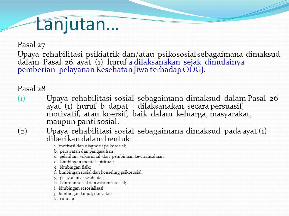 Lanjutan… Pasal 27 Upaya rehabilitasi psikiatrik dan/atau psikososial sebagaimana dimaksud dalam Pasal 26 ayat (1) huruf a dilaksanakan sejak dimulain