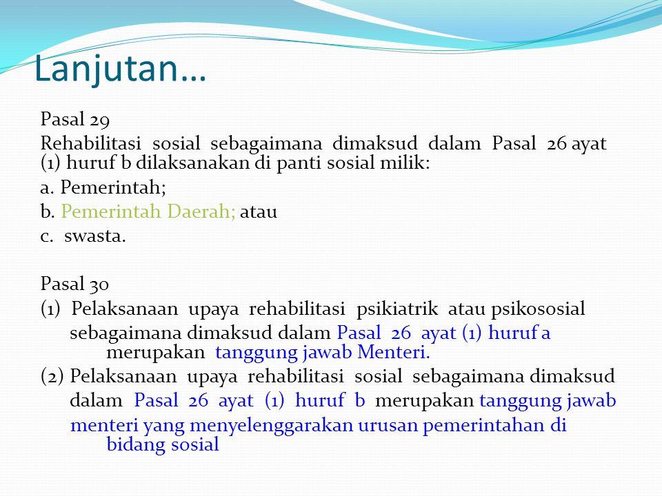 Lanjutan… Pasal 29 Rehabilitasi sosial sebagaimana dimaksud dalam Pasal 26 ayat (1) huruf b dilaksanakan di panti sosial milik: a. Pemerintah; b. Peme