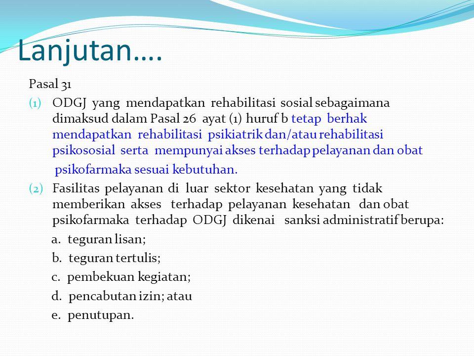 Lanjutan…. Pasal 31 (1) ODGJ yang mendapatkan rehabilitasi sosial sebagaimana dimaksud dalam Pasal 26 ayat (1) huruf b tetap berhak mendapatkan rehabi