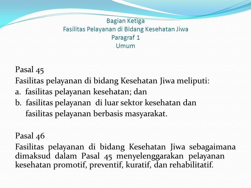 Bagian Ketiga Fasilitas Pelayanan di Bidang Kesehatan Jiwa Paragraf 1 Umum Pasal 45 Fasilitas pelayanan di bidang Kesehatan Jiwa meliputi: a. fasilita