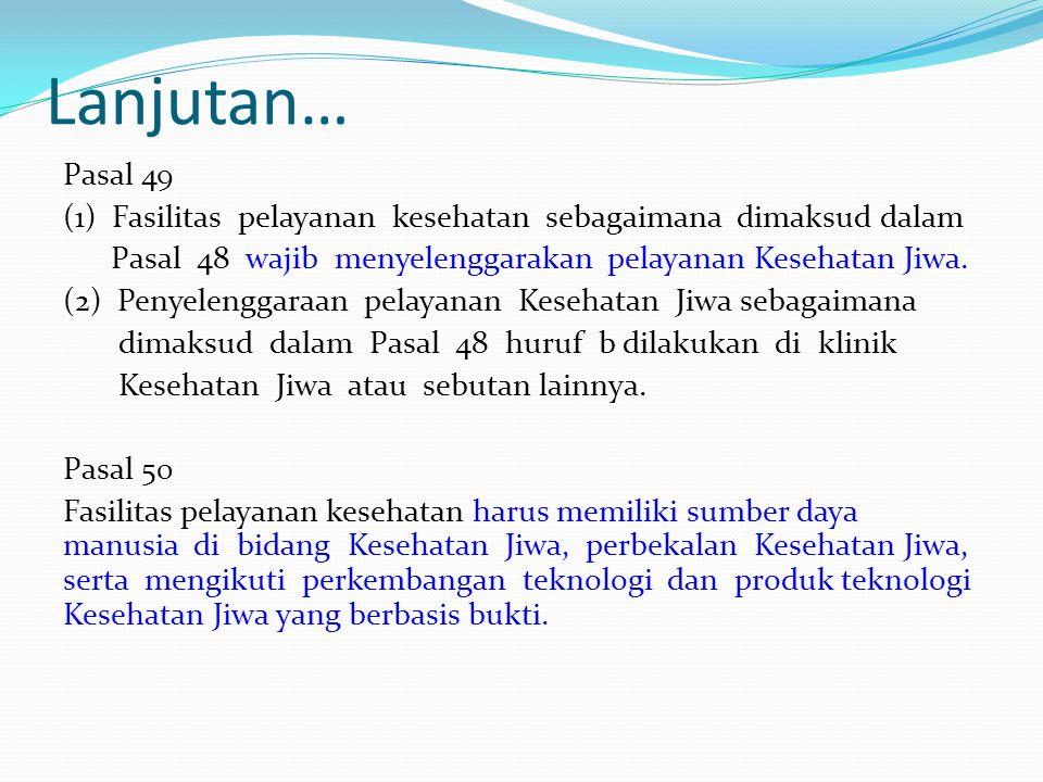 Lanjutan… Pasal 49 (1) Fasilitas pelayanan kesehatan sebagaimana dimaksud dalam Pasal 48 wajib menyelenggarakan pelayanan Kesehatan Jiwa. (2) Penyelen