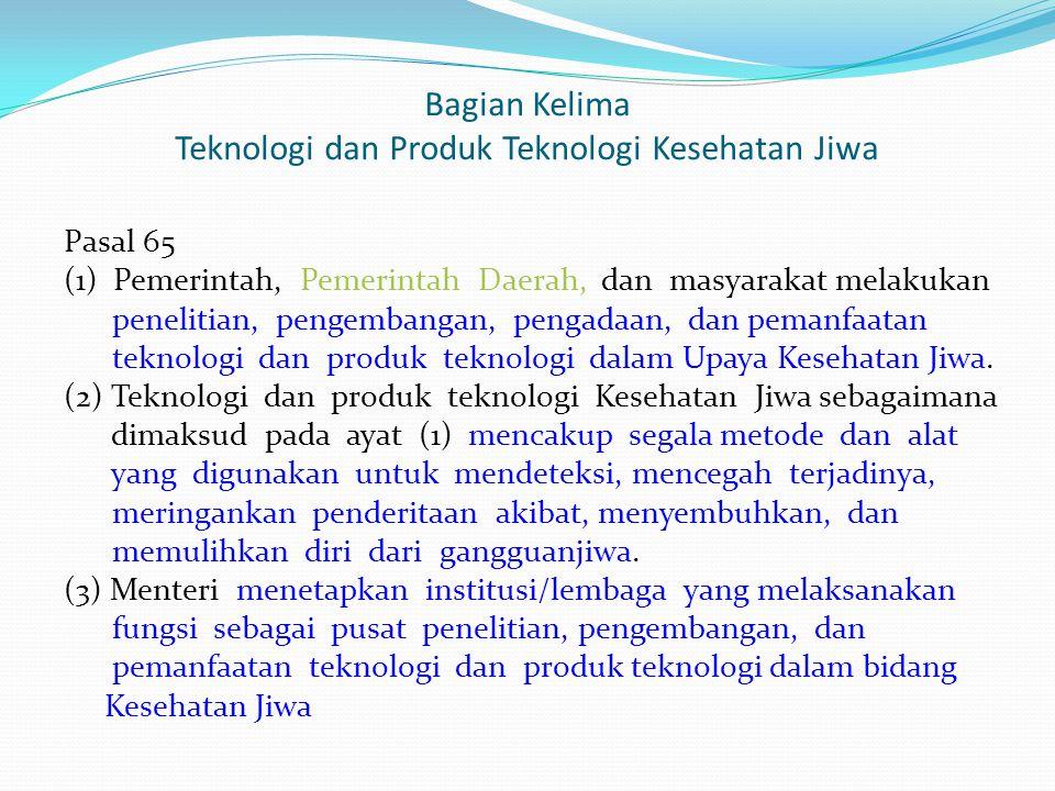 Bagian Kelima Teknologi dan Produk Teknologi Kesehatan Jiwa Pasal 65 (1) Pemerintah, Pemerintah Daerah, dan masyarakat melakukan penelitian, pengemban