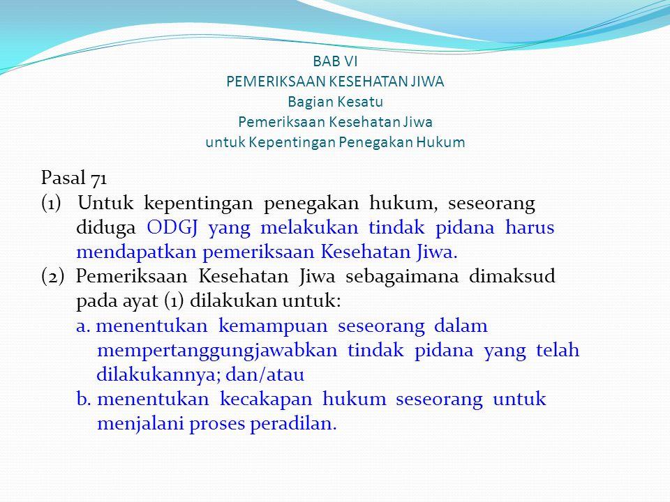 BAB VI PEMERIKSAAN KESEHATAN JIWA Bagian Kesatu Pemeriksaan Kesehatan Jiwa untuk Kepentingan Penegakan Hukum Pasal 71 (1) Untuk kepentingan penegakan