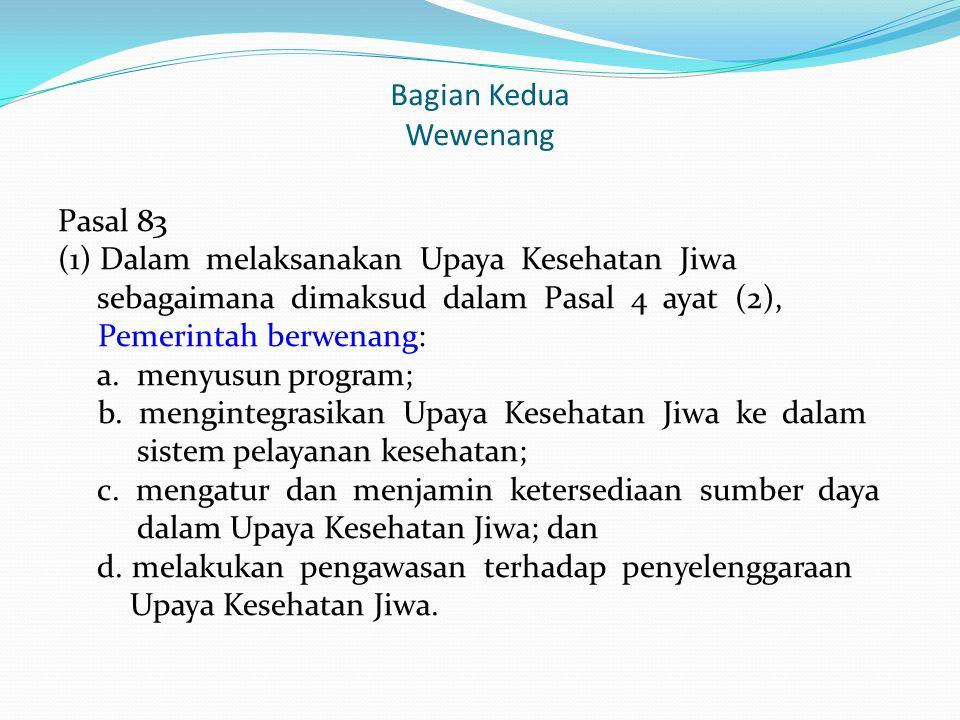 Bagian Kedua Wewenang Pasal 83 (1) Dalam melaksanakan Upaya Kesehatan Jiwa sebagaimana dimaksud dalam Pasal 4 ayat (2), Pemerintah berwenang: a. menyu