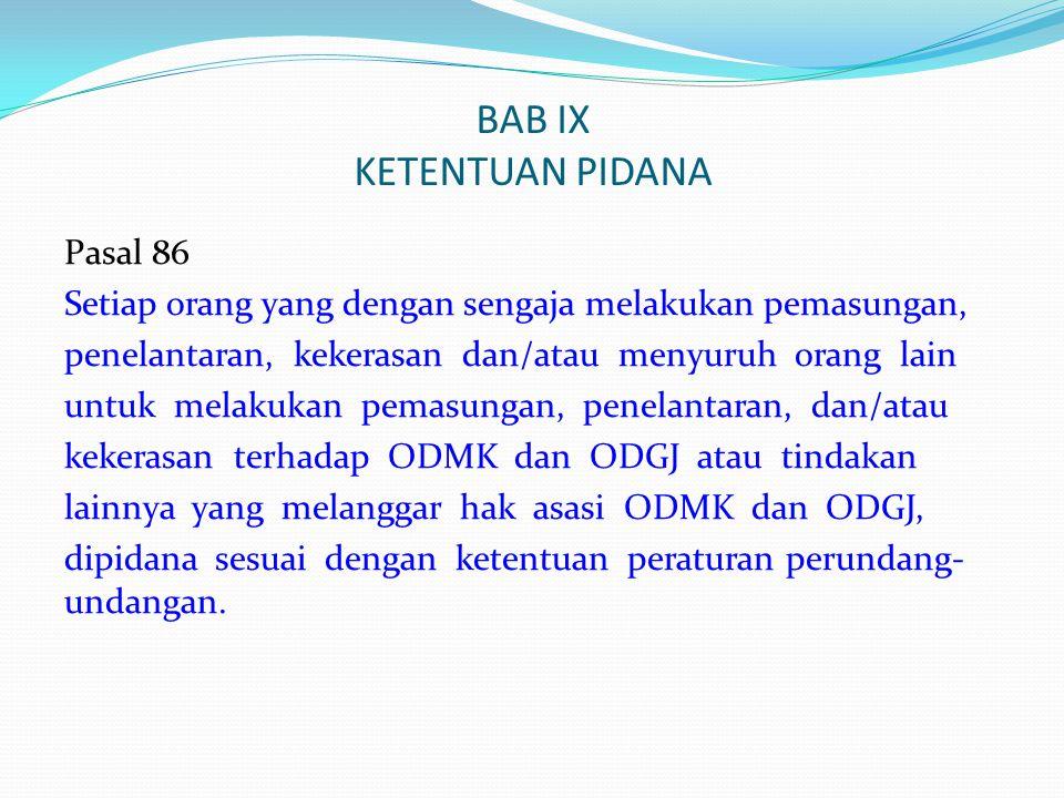 BAB IX KETENTUAN PIDANA Pasal 86 Setiap orang yang dengan sengaja melakukan pemasungan, penelantaran, kekerasan dan/atau menyuruh orang lain untuk mel