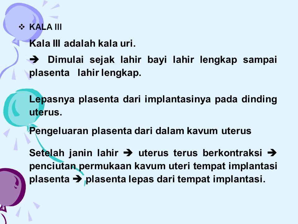  KALA III Kala III adalah kala uri.  Dimulai sejak lahir bayi lahir lengkap sampai plasenta lahir lengkap. Lepasnya plasenta dari implantasinya pada