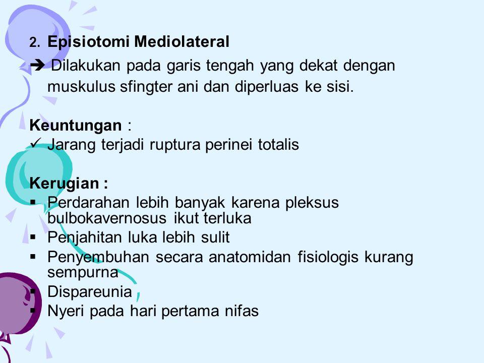 2. Episiotomi Mediolateral  Dilakukan pada garis tengah yang dekat dengan muskulus sfingter ani dan diperluas ke sisi. Keuntungan : Jarang terjadi ru