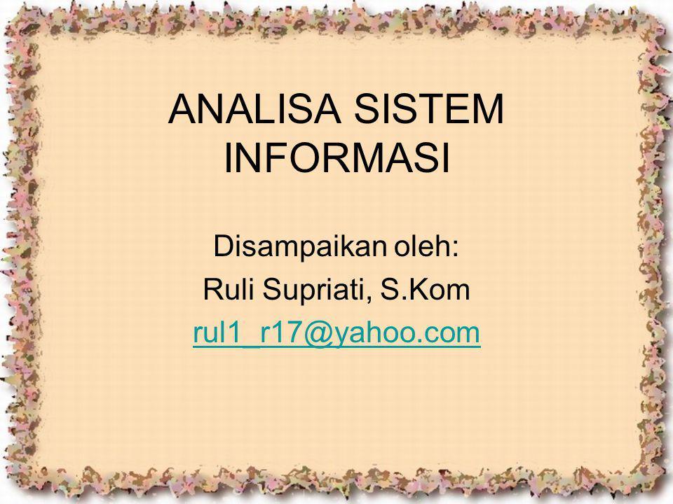 ANALISA SISTEM INFORMASI Disampaikan oleh: Ruli Supriati, S.Kom rul1_r17@yahoo.com