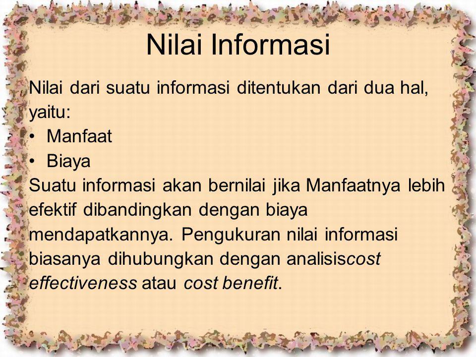 Nilai Informasi Nilai dari suatu informasi ditentukan dari dua hal, yaitu: Manfaat Biaya Suatu informasi akan bernilai jika Manfaatnya lebih efektif d