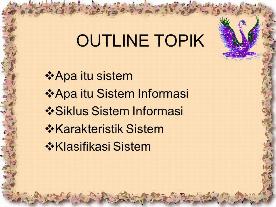OUTLINE TOPIK  Apa itu sistem  Apa itu Sistem Informasi  Siklus Sistem Informasi  Karakteristik Sistem  Klasifikasi Sistem