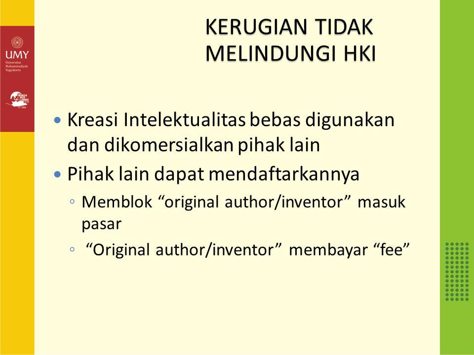 KERUGIAN TIDAK MELINDUNGI HKI Kreasi Intelektualitas bebas digunakan dan dikomersialkan pihak lain Pihak lain dapat mendaftarkannya ◦ Memblok original author/inventor masuk pasar ◦ Original author/inventor membayar fee