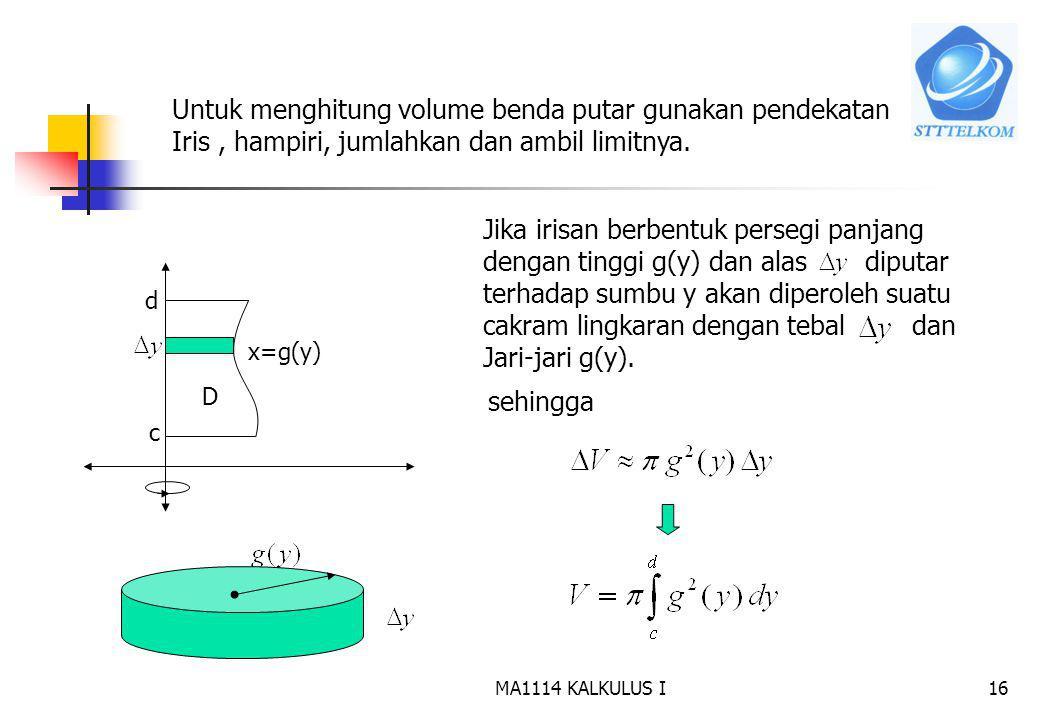MA1114 KALKULUS I15 b. Daerah diputar terhadap sumbu y c d x=g(y) D Daerah D Benda putar ? Volume benda putar c d
