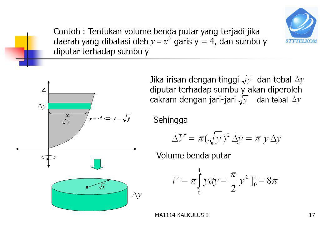 MA1114 KALKULUS I16 Untuk menghitung volume benda putar gunakan pendekatan Iris, hampiri, jumlahkan dan ambil limitnya. c d x=g(y) D Jika irisan berbe